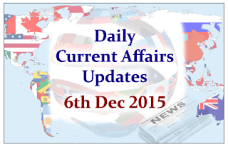 Daily Current Affairs Updates– 6th December 2015: