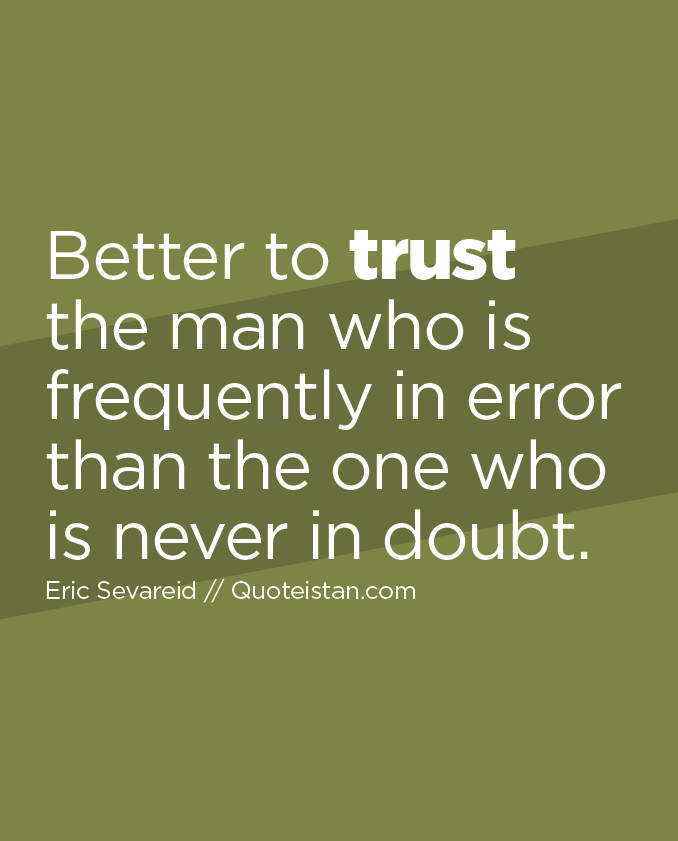 Better to trust the man who is frequently in error than the one who is never in doubt.