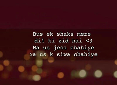 Bs ek shaks mere dil ki zid hai Na us jesa chahiye Na us k Siwa Chahiye