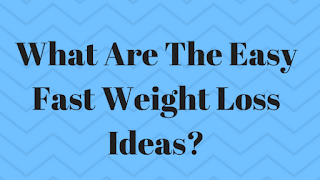 What Are The Easy Fast Weight Loss Ideas?