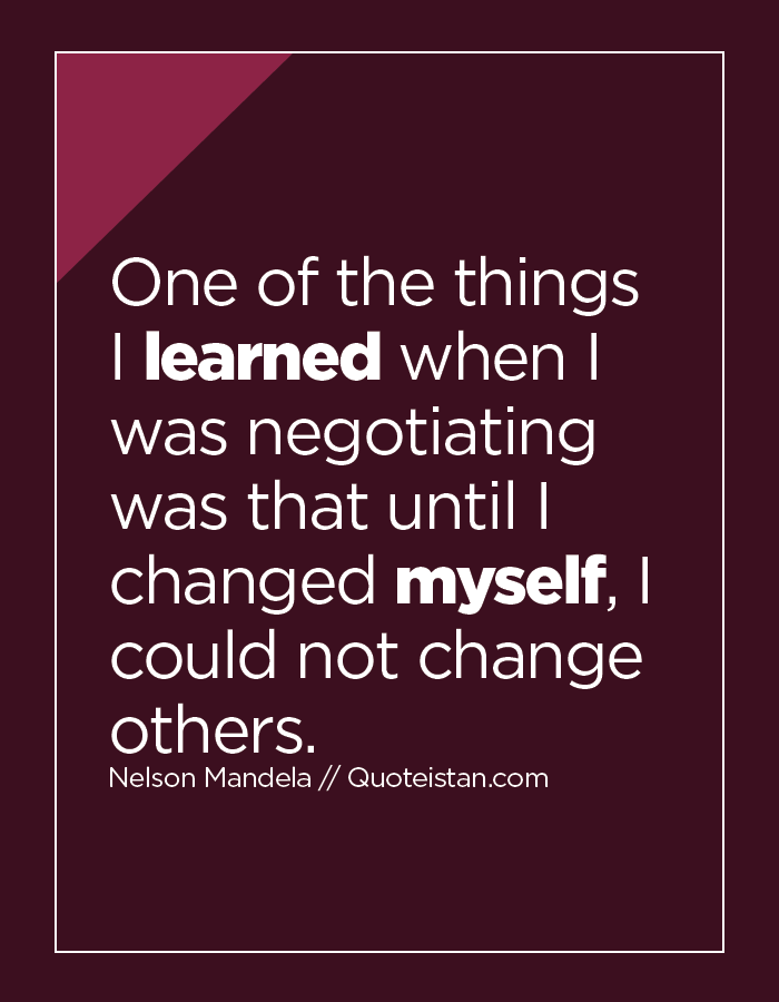 One of the things I learned when I was negotiating was that until I changed myself, I could not change others.