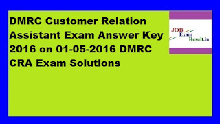 DMRC Customer Relation Assistant Exam Answer Key 2016 on 01-05-2016 DMRC CRA Exam Solutions