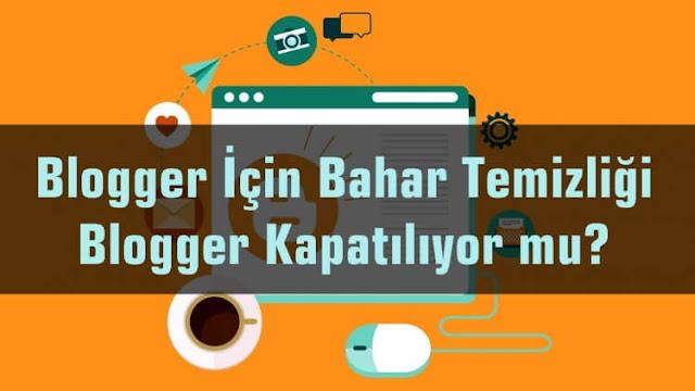 Blogger İçin Bahar Temizliği - Blogger Kapatılıyor mu?