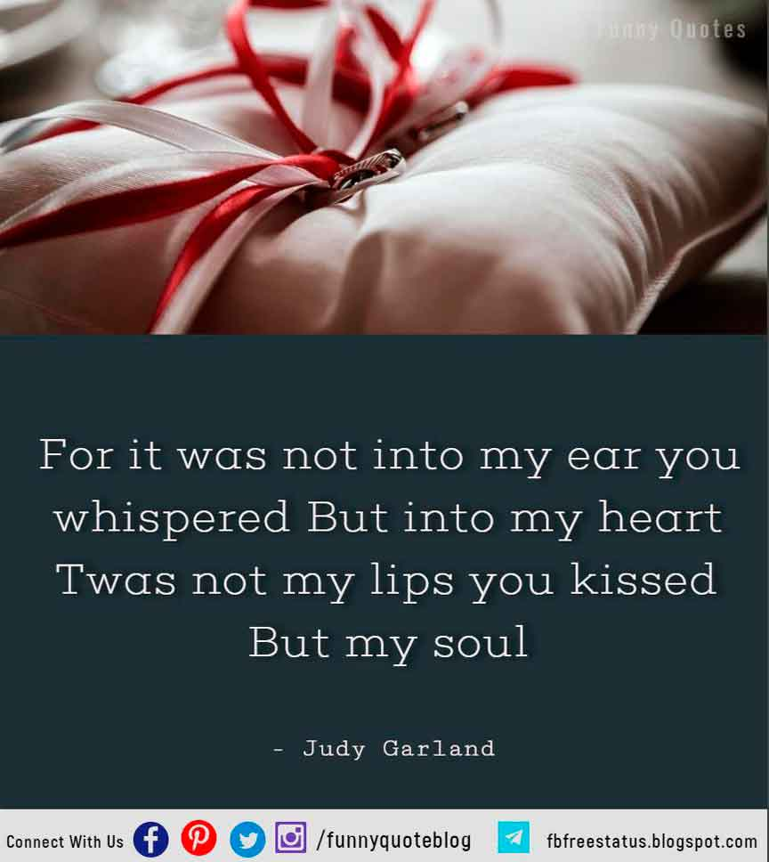 For it was not into my ear you whispered But into my heart Twas not my lips you kissed But my soul - Judy Garland Hopeless Romantic Quote