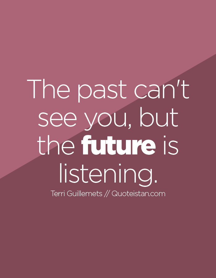 The past can't see you, but the future is listening.