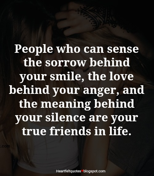 People Who Can Sense The Sorrow Behind Your Smile, The Love Behind Your  Anger, And The Meaning Behind Your Silence Are Your True Friends In Life.