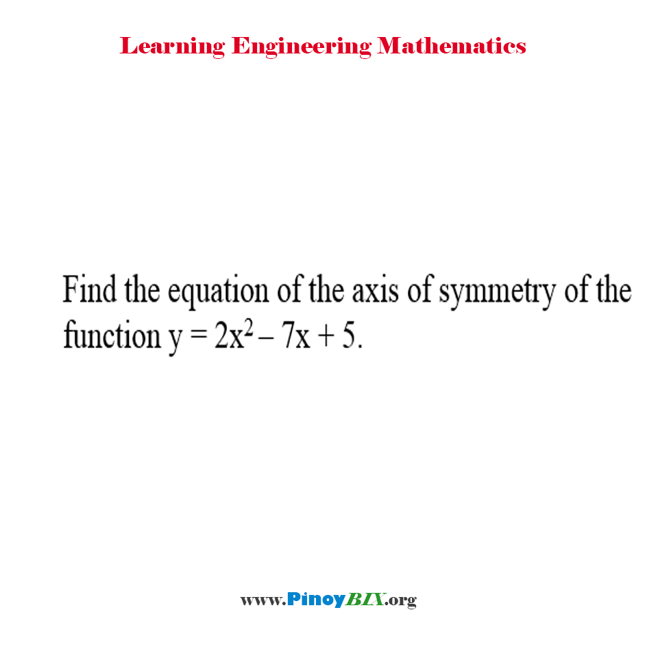 Find the equation of the axis of symmetry of the function y = 2x^2 – 7x + 5.