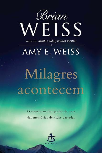 Milagres acontecem O transformador poder de cura das memórias de vidas passadas - Brian Weiss, Amy E. Weiss