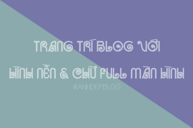 Thủ Thuật Blogspot | Trang Trí Blog Với Hình Nền Và Chữ Full Màn Hình Cực Đẹp
