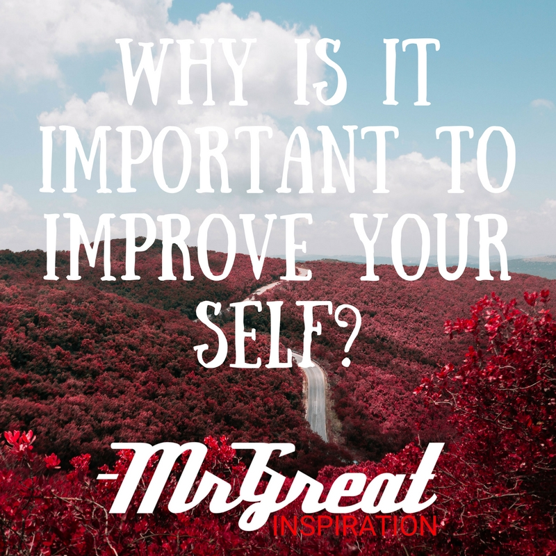 WHY IS IT IMPORTANT TO IMPROVE YOUR SELF?
