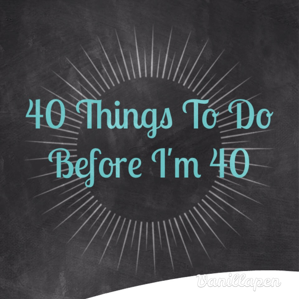 Home family life 40 things to do before i 39 m 40 list for To do before 40