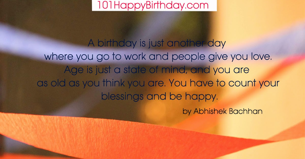 A birthday is just another day where you go to work and people give you love. Age is just a state of mind and you are as old as you think you are. You have to count your blessings and be happy. by Abhishek Bachhan