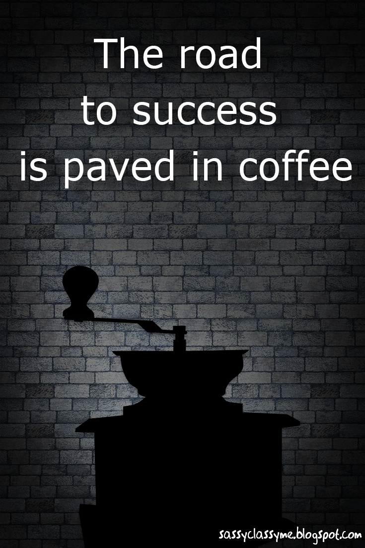 The Road To Success Is Paved In Coffee sassyclassyme