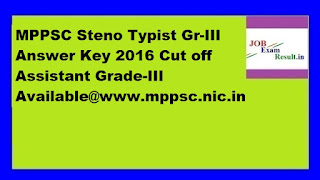 MPPSC Steno Typist Gr-III Answer Key 2016 Cut off Assistant Grade-III Available@www.mppsc.nic.in