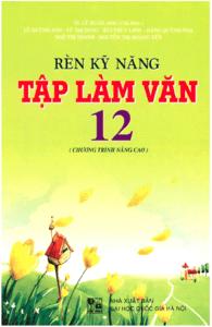 Rèn Kỹ Năng Tập Làm Văn 12 Nâng Cao - Lê Anh Xuân
