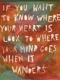 If-you-want-to-know-where-your-heart-is-look-to-where-your-mind-goes-when-it-wanders