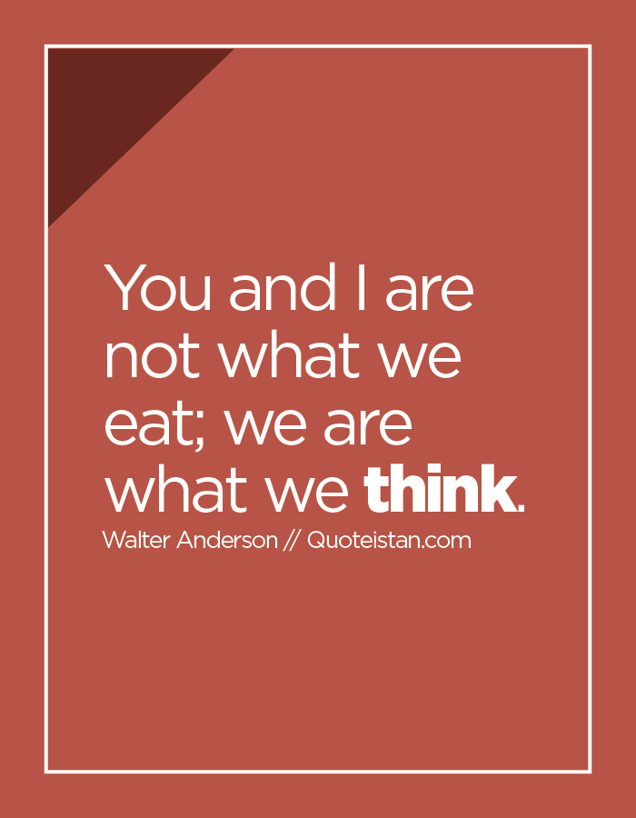 You and I are not what we eat; we are what we think.