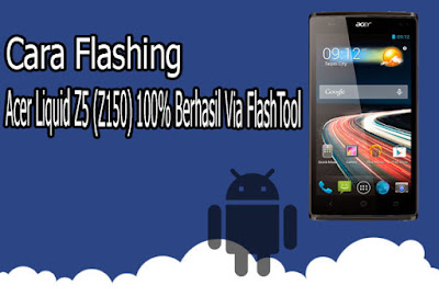 Cara Flashing Acer Liquid Z5 (Z150) 100% Berhasil Via FlashTool