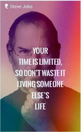 Your time is limited, so don't waste it living someone else's life. -Steve Jobs Quote