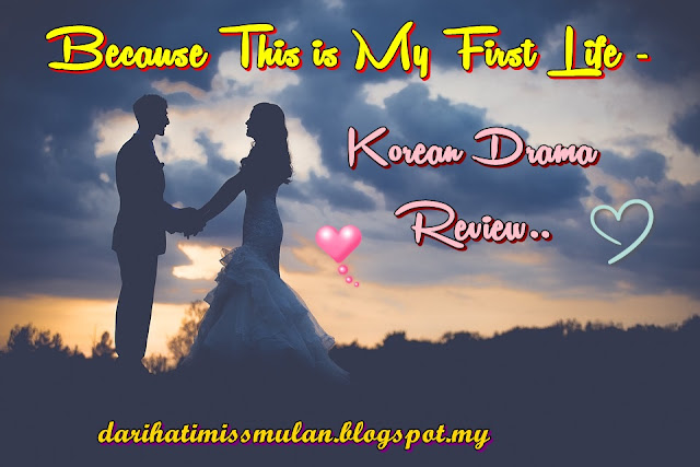 Review Drama Korea - Because This Is My First Life, Korean Drama, Drama Korea, K - Drama, Korean Drama Because This Is My First Life Cast, Pelakon Drama Korea Because This Is My First Life, Lee Min Ki, Jung So Min, Esom, Park Byung Eun, Kim Ga Eun, Kim Min Suk, Kim Min Kyu, Lee Chung Ah, Ending Drama Because This Is My First Life, Happy Ending, Perkahwinan, Marriage Contact, Cinta, Cat, Sinopsis This Is My First Life, My Review, Review By Miss Banu, Korean Drama Review,