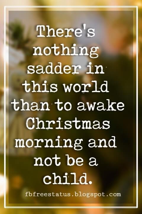 Christmas Quotes And Sayings, There's nothing sadder in this world than to awake Christmas morning and not be a child. -Erma Bombeck