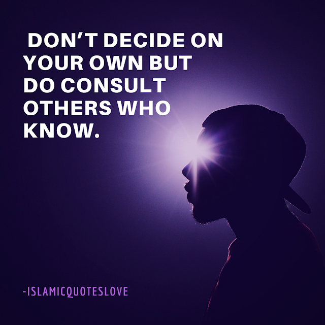 Don't decide on your own but do consult others who know.