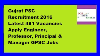 Gujrat PSC Recruitment 2016 Latest 481 Vacancies Apply Engineer, Professor, Principal & Manager GPSC Jobs