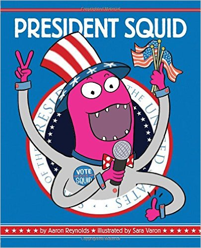 President Squid By Aaron Reynolds Illustrated Sara Varon Chronicle Of Course This Fall Is Going To Have Lots Occasions Work An Election Theme