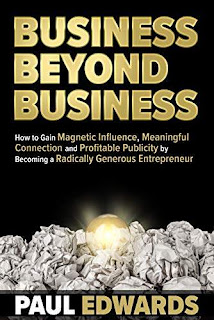 Business Beyond Business: How to Gain Magnetic Influence, Meaningful Connection and Profitable Publicity Becoming a Radically Generous Entrepreneur free book promotion Paul Edwards