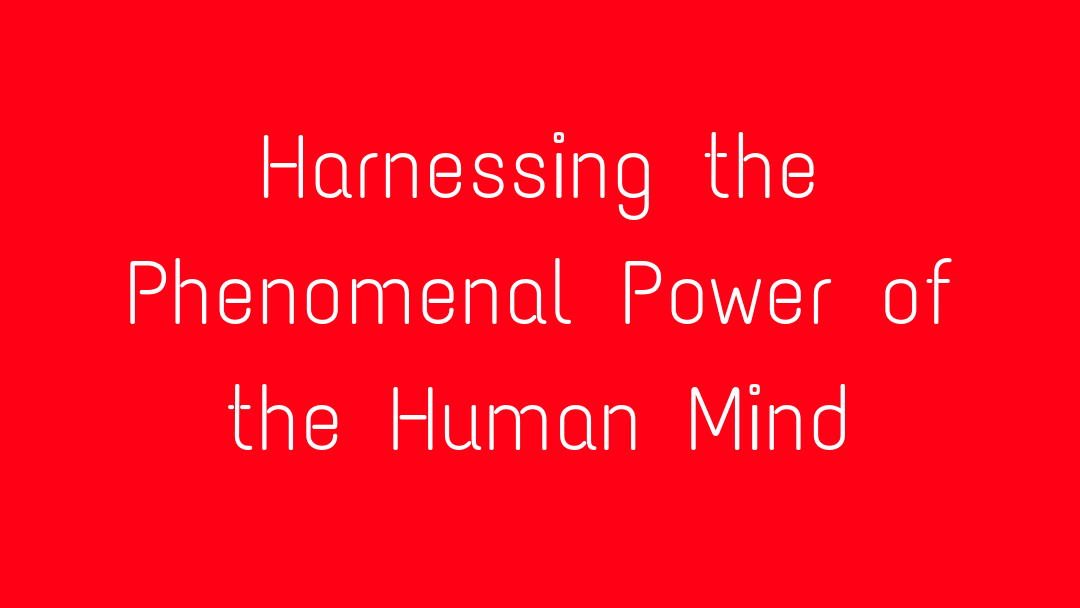 Harnessing the Phenomenal Power of the Human Mind