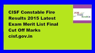 CISF Constable Fire Results 2015 Latest Exam Merit List Final Cut Off Marks cisf.gov.in