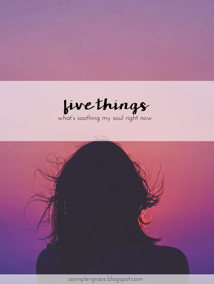 Five things about what's soothing my soul right now. #fivethings