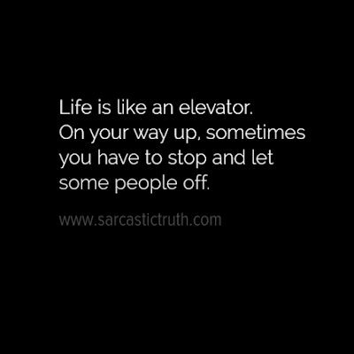 Life is like an elevator. On your way up, sometimes you have to stop and let some people off