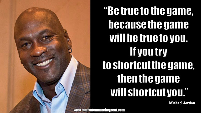 "23 Michael Jordan Inspirational Quotes About Life: ""Be true to the game, because the game will be true to you. If you try to shortcut the game, then the game will shortcut you."" Quote about loyalty, honesty, work ethic, consequences, success."