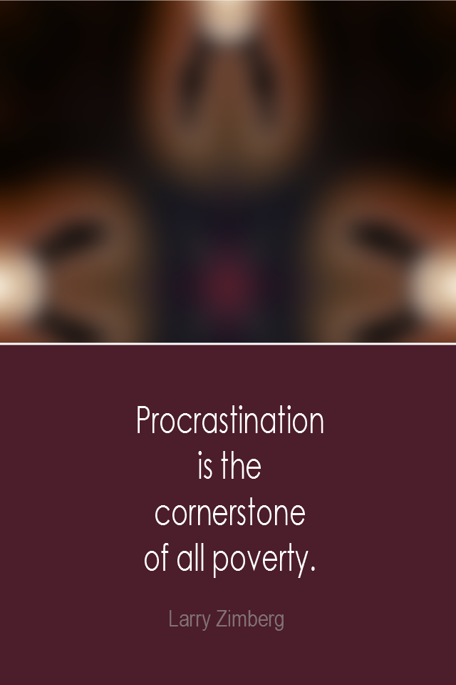 visual quote - image quotation: Procrastination is the cornerstone of all poverty. - Larry Zimberg