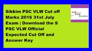 Sikkim PSC VLW Cut off Marks 2016 31st July Exam | Download the S PSC VLW Official Expected Cut Off and Answer Key