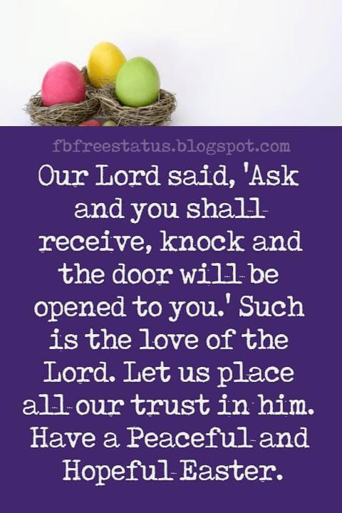 Happy Easter Messages, Our Lord said, 'Ask and you shall receive, knock and the door will be opened to you.' Such is the love of the Lord. Let us place all our trust in him. Have a Peaceful and Hopeful Easter.