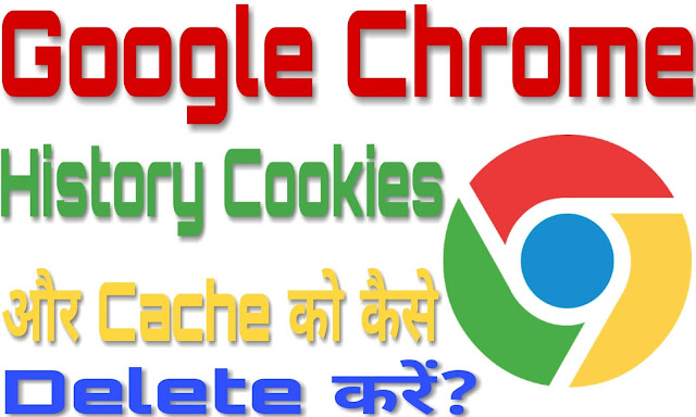 Google Chrome Browser के History, Cookies और Cache को कैसे Delete करें?
