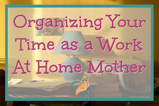 Organizing Your Time as a Work At Home Mother