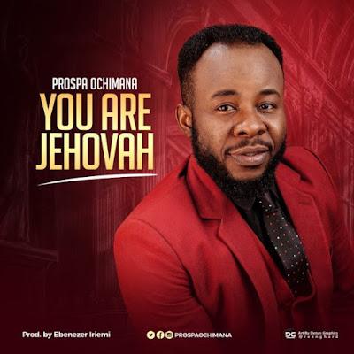 Prospa Ochimana – You Are Jehovah