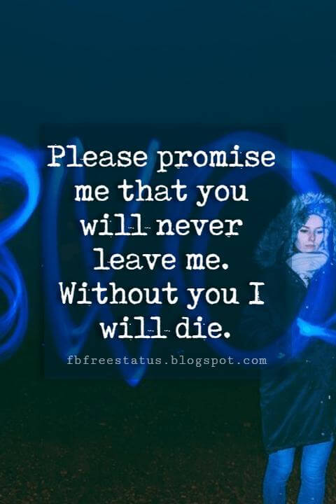 short love quotes and sayings, Please promise me that you will never leave me. Without you I will die