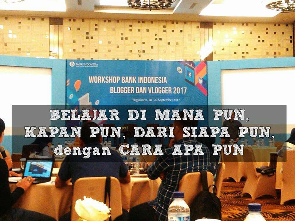 Belajar Di Mana Pun, Kapan Pun, Dari Siapa Pun, Dengan Cara Apa Pun! – Catatan Dari Workshop Bank Indonesia Blogger Dan Vlogger 2017
