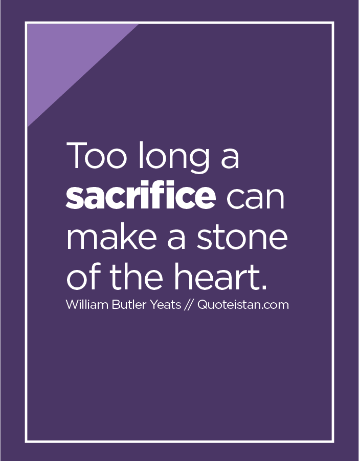 Too long a sacrifice can make a stone of the heart.