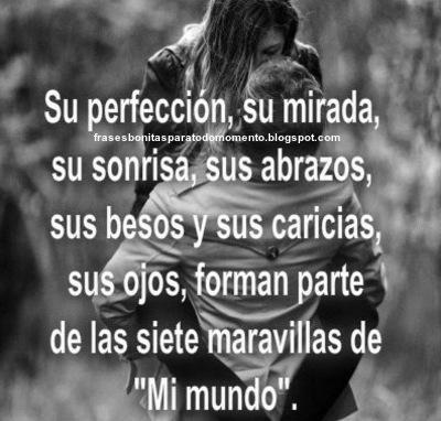 """Su perfección, su mirada, su sonrisa, sus abrazos, sus besos y sus caricias, sus ojos, forman parte de las siete maravillas de """"Mi mundo""""."""