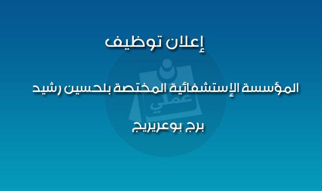 إعلان توظيف بالمؤسسة الإستشفائية المختصة بلحسين رشيد ـ برج بوعريريج