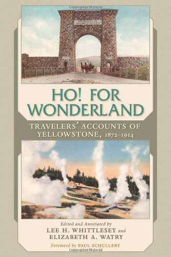 Ho! For Wonderland  Travelers' Accounts of Yellowstone, 1872-1914 by Lee H. Whittlesey and Elizabeth A. Watry