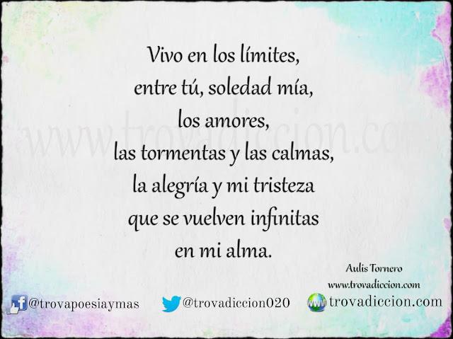 Vivo en los límites,  entre tú, soledad mía,  los amores,  las tormentas y las calmas,  la alegría y mi tristeza  que se vuelven infinitas  en mi alma.