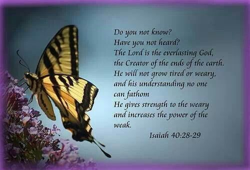 Do you not know? Have you not heard? The LORD is the everlasting God, the Creator of the ends of the earth. He will not grow tired or weary, and his understanding no one can fathom. He gives strength to the weary and increases the power of the weak.