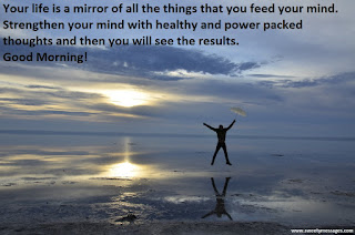 sefa altunsoy, Your life is a mirror of all the things that you feed your mind. Strengthen your mind with healthy and power packed thoughts and then you will see the results. Good Morning!