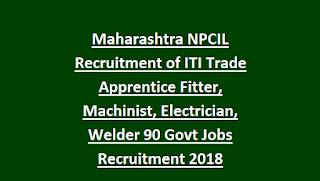 Maharashtra NPCIL Recruitment of ITI Trade Apprentice Fitter, Machinist, Electrician, Welder 90 Govt Jobs Recruitment Notification 2018